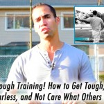 Get Tough Training! How to become tough, fearless, & not care what others think.