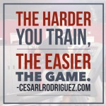 The harder you train, the easier the game!